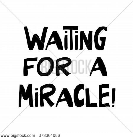 Waiting For A Miracle. Cute Hand Drawn Lettering In Modern Scandinavian Style. Isolated On White. Ve