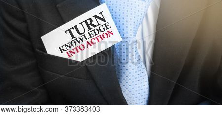 Turn Knowledge Into Action Card In Upper Pocket Of Businessman. Motivation For Action Concept