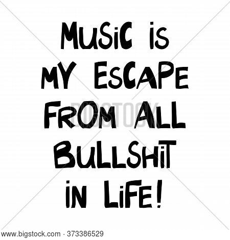 Music Is My Escape From All Bullshit In Life. Cute Hand Drawn Lettering In Modern Scandinavian Style