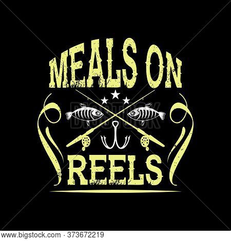 Meals On Reels - Fishing T Shirts Design,vector Graphic, Typographic Poster Or T-shirt.