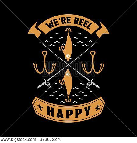 We're Reel Happy - Fishing T Shirts Design,vector Graphic, Typographic Poster Or T-shirt.
