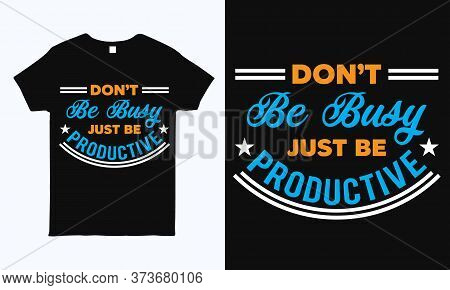 Don't Be Busy Just Be Productive. Inspirational Quote T Shirt Design Template.