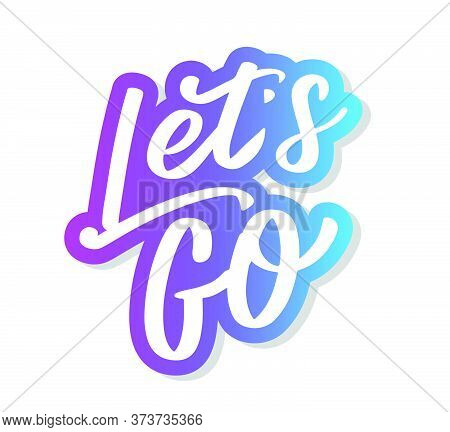 Hand Lettering Of Motivational Phrase Lets Go  Ink Painted Modern Calligraphy. Vector Hand Typograph