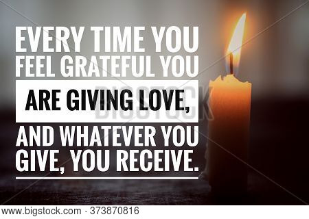 Inspirational Quote - Every Time You Feel Grateful You Are Giving Love, And Whatever You Give, Your