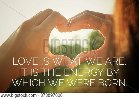 Inspirational Quote - Love Is What We Are. It Is The Energy By Which We Were Born.  With Young Woman