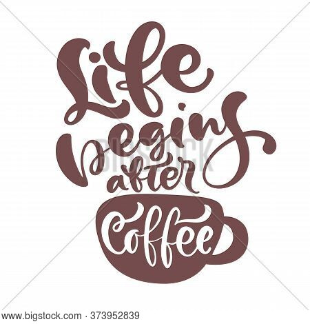 Life Begins After Coffee Hand Drawn Calligraphy Lettering Text And Cup Of Coffee Isolated On White.