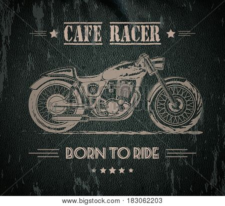 Vector motorcycle inspirational, advertising poster. Hand sketched illustration for retro cafe racer motorcycle on leather background. Graphic bike logo for custom company, garage label, t-shirt print