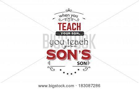 when you teach your son you teach son's son