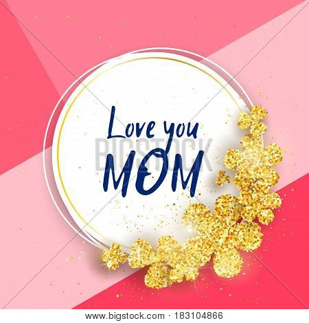 Love you Mom - Happy mother's day greeting card with gold glittering flowers. Vector holiday cute background. Season banner design for menu, flyer, greeting card, invitation.