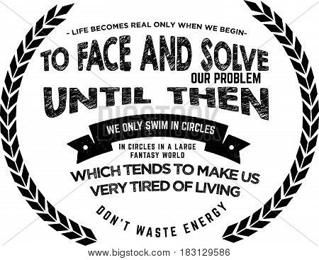 Life becomes real only when we begin to face and solve our own problems. Until then we only swim in circles in a large fantasy world which tends to make us very tired of living. Don't waste energy! Face life now!