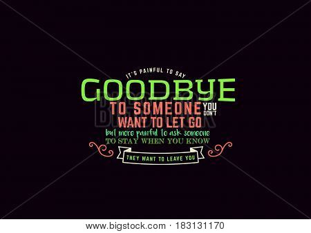 Its painful to say goodbye to someone you don't want to let go, but more painful to ask someone to stay when you know they want to leave you.