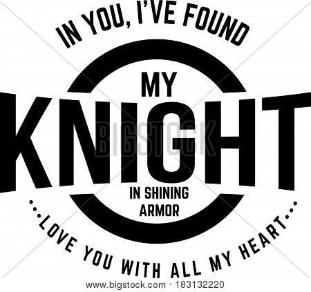 In you I've found my knight in shining armor. Love you with all my heart.