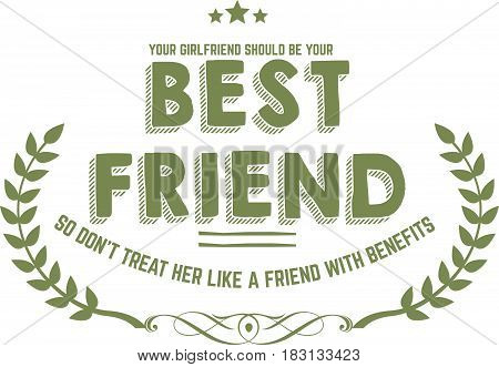 your girlfriend should be your best friend, so don't treat her like a friend with benefits
