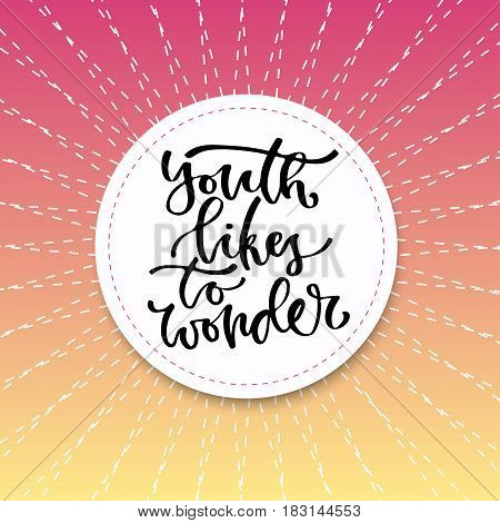 Youth likes to wonder. Vector inspirational calligraphy. Modern print and t-shirt design.