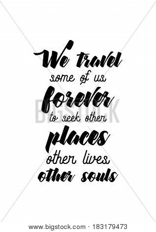Travel life style inspiration quotes lettering. Motivational quote calligraphy. We travel, some of us forever, to seek other places, other lives, other souls.