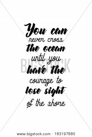 Travel life style inspiration quotes lettering. Motivational quote calligraphy. You can never cross the ocean until you have the courage to lose sight of the shore.