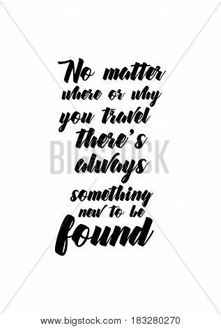 Travel life style inspiration quotes lettering. Motivational quote calligraphy. No matter where or why you travel there's always something new to be found.