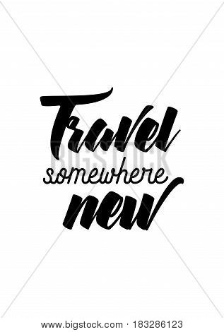 Travel life style inspiration quotes lettering. Motivational quote calligraphy. Travel somewhere new.