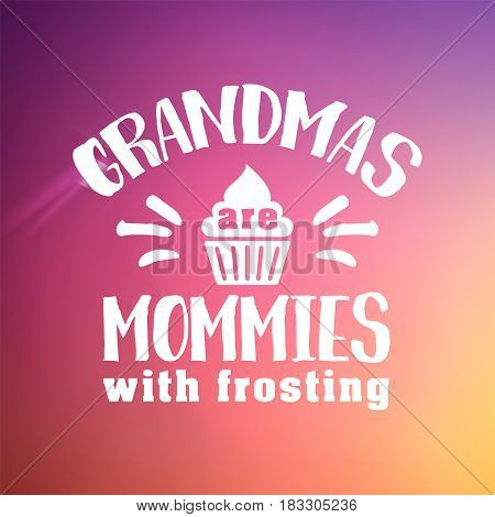 grandmas are mommies with frosting. handwritten in white brush lettering quote, typographic design badges in calligraphy style, vector illustration on blur colorful background with the light blots