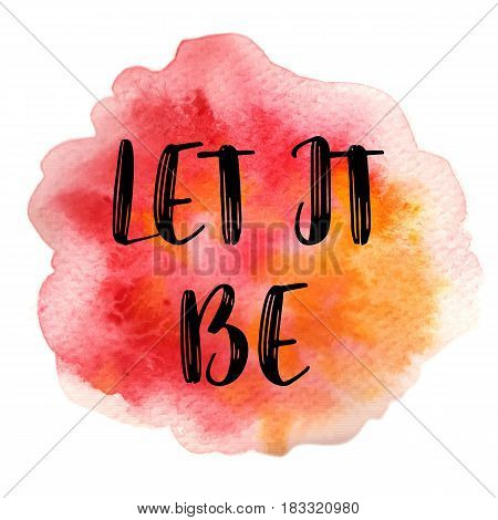 Positive quote Let it be on pink watercolor strokes background. Modern calligraphy text. Vector illustration for posters, t-shirts and cards