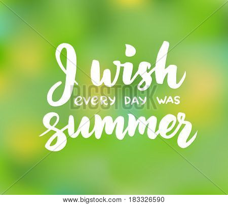 I wish every day was summer - hand drawn brush lettering. Summer background with calligraphic design elements. Summer poster, vector illustration.