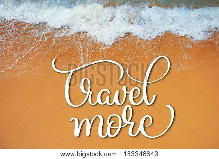 Soft wave of the sea on the sandy beach and Travel more text. Calligraphy lettering hand draw.