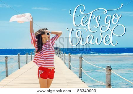 happy woman standing on pier with big white hat and text Lets go travel. Calligraphy lettering hand draw.