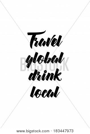 Travel life style inspiration quotes lettering. Motivational quote calligraphy. Travel global drink local.