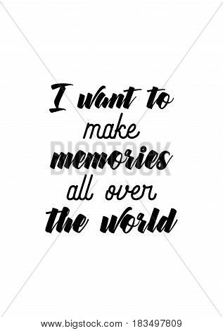 Travel life style inspiration quotes lettering. Motivational quote calligraphy. I want to make memories all over the world.