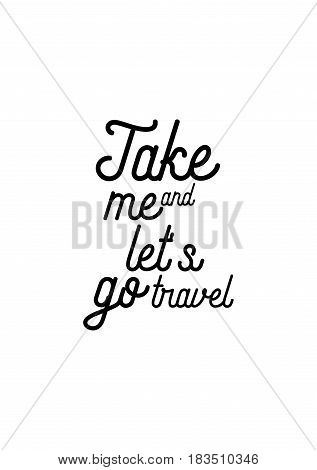 Travel life style inspiration quotes lettering. Motivational quote calligraphy. Take me and let's go travel.