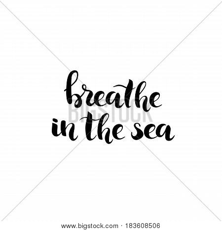 Breathe in the Sea - hand drawn lettering ink black phrase isolated on white background. Vector illustration.