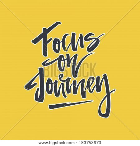 Handdrawn lettering of a phrase Focus on Journey. Unique typography poster or apparel design. Vector art isolated on background. Inspirational quote.