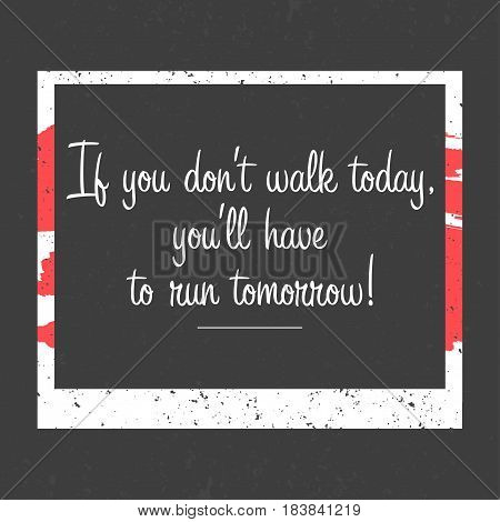Motivational poster with frame. If you don't walk today you'll have to run tomorrow lettering on dark background. Vector