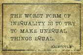 The worst form of inequality is to try to make unequal things equal - ancient Greek philosopher Aristotle quote printed on grunge vintage cardboard poster