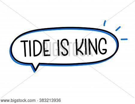 Tide Is King Inscription. Handwritten Lettering Illustration. Black Vector Text In Speech Bubble. Si