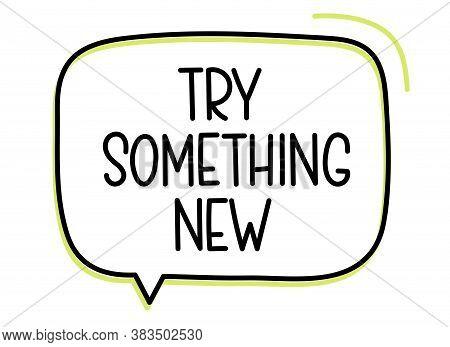 Try Something New Inscription. Handwritten Lettering Illustration. Black Vector Text In Speech Bubbl