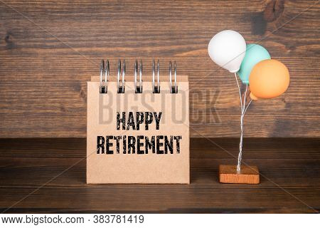 Happy Retirement. Plan, Health And Success Concept. Notepad And Colored Balloons
