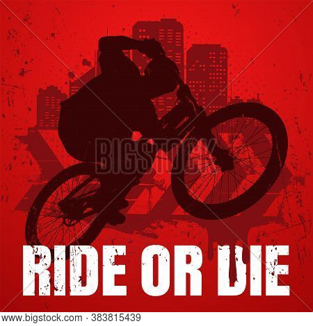 Extreme Sport T-shirt Design With Popular Ride Or Die Slogan. Urban Style. Biker Silhouette On Mtb B