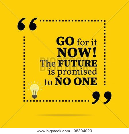 Inspirational Motivational Quote. Go For It Now! The Future Is Promised To No One.