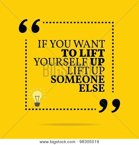 Inspirational Motivational Quote. If You Want To Lift Yourself Up Lift Up Someone Else.