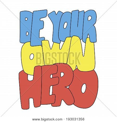 Be your own hero. Inspirational vector colorful quote. Hand drawn lettering. Illustration for prints on t-shirts and bags, posters. Sketch style