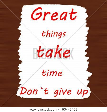 Great things take time. Don`t give up.Creative Inspiring Motivation Quote Concept Black Word On Brown wood Background.