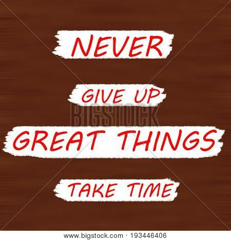 NEVER GIVE UP GREAT THINGS TAKE TIME.Creative Inspiring Motivation Quote Concept Black Word On Brown wood Background.