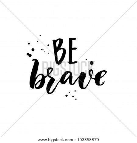 Be brave. Motivation quote, brush lettering for inspirational cards and posters