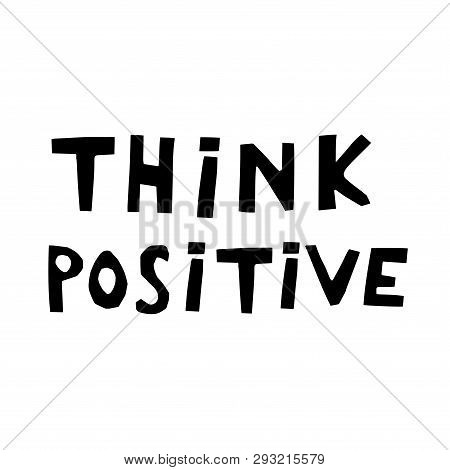 Think Positive Hand Drawn Vector Lettering. Sketch Phrase, Stylized Typography. Print For T-shirt, P