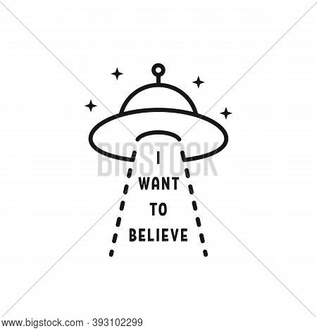I Want To Believe Text With Ufo. Concept Of Alien Invasion Of The Earth Or Unidentified Flying Objec