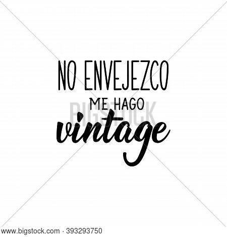 Spanish Lettering. Translation From Spanish - I Don't Get Old, I Go Vintage. Element For Flyers, Ban