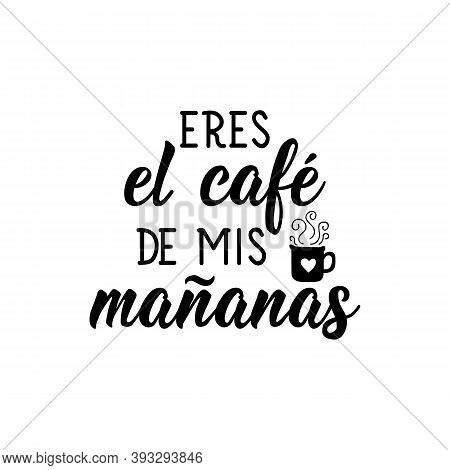 Spanish Lettering. Translation From Spanish - You Are The Coffee Of My Mornings. Element For Flyers,