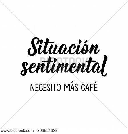 Lettering. Translation From Spanish - Sentimental Situation I Need More Coffee. Element For Flyers,