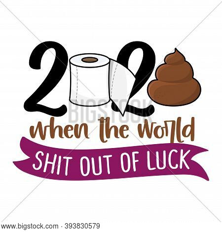 2020 When The World Shit Out Of Luck - Poop And Toilet Paper Illustration With Cute Shit. Good For P